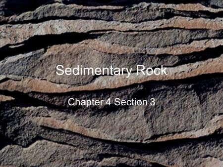 Sedimentary Rock Chapter 4 Section 3. Sedimentary Rock Forms when wind or water deposit sediment Sediment – small pieces of material that come from rock.