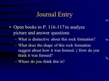 Journal Entry Open books to P. 116-117 to analyze picture and answer questions –What is distinctive about this rock formation? –What does the shape of.