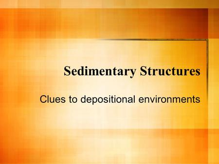 Sedimentary Structures Clues to depositional environments.