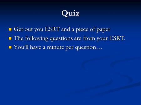 Quiz Get out you ESRT and a piece of paper Get out you ESRT and a piece of paper The following questions are from your ESRT. The following questions are.
