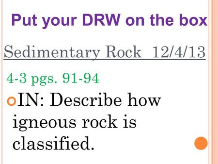 Sedimentary Rock 12/4/13 4-3 pgs. 91-94 IN: Describe how igneous rock is classified. Put your DRW on the box.