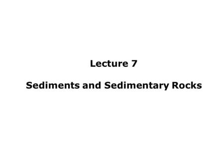 Lecture 7 Sediments and Sedimentary Rocks. Lecture Outline IDefinitions A)Sediment B)Transportation i.Fluid Dynamics ii.Modes of Transport iii.Transport-Related.