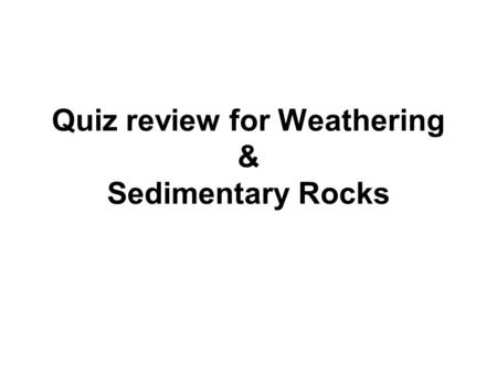 Quiz review for Weathering & Sedimentary Rocks Where does sedimentary rock almost always form?