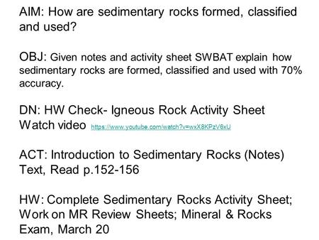 AIM: How are sedimentary rocks formed, classified and used? OBJ: Given notes and activity sheet SWBAT explain how sedimentary rocks are formed, classified.
