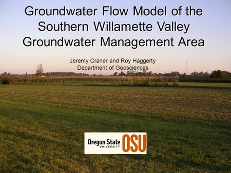 Groundwater Flow Model of the Southern Willamette Valley Groundwater Management Area Jeremy Craner and Roy Haggerty Department of Geosciences.