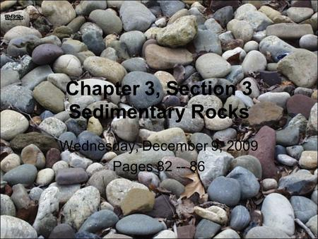 Chapter 3, Section 3 Sedimentary Rocks Wednesday, December 9, 2009 Pages 82 -- 86.