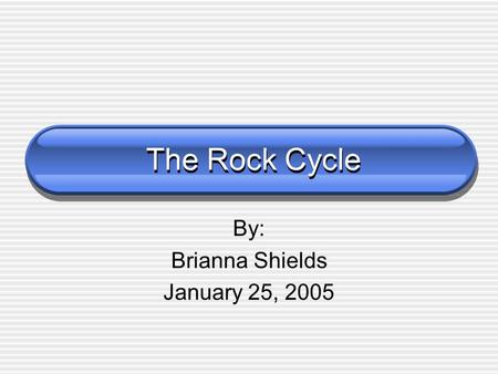 The Rock Cycle By: Brianna Shields January 25, 2005.