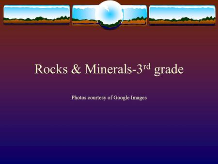 Rocks & Minerals-3 rd grade Photos courtesy of Google Images.