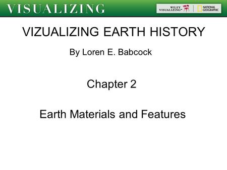 VIZUALIZING EARTH HISTORY By Loren E. Babcock Chapter 2 Earth Materials and Features.