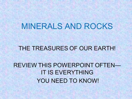 MINERALS AND ROCKS THE TREASURES OF OUR EARTH! REVIEW THIS POWERPOINT OFTEN— IT IS EVERYTHING YOU NEED TO KNOW!