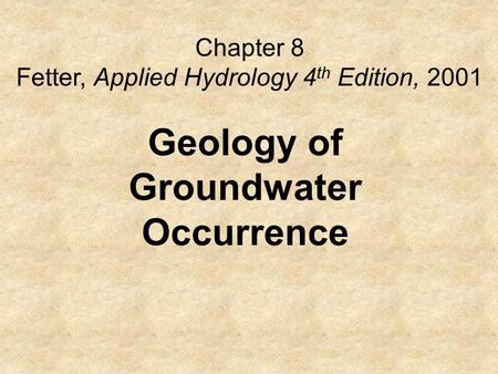 Chapter 8 Fetter, Applied Hydrology 4 th Edition, 2001 Geology of Groundwater Occurrence.
