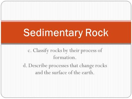 C. Classify rocks by their process of formation. d. Describe processes that change rocks and the surface of the earth. Sedimentary Rock.