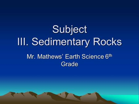 Subject III. Sedimentary Rocks Mr. Mathews' Earth Science 6 th Grade.