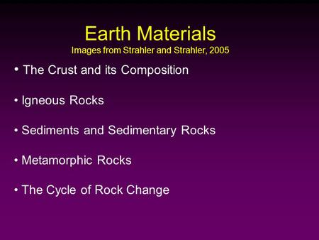 Earth Materials Images from Strahler and Strahler, 2005 The Crust and its Composition Igneous Rocks Sediments and Sedimentary Rocks Metamorphic Rocks The.