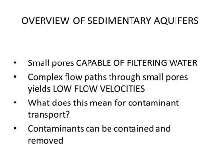 OVERVIEW OF SEDIMENTARY AQUIFERS Small pores CAPABLE OF FILTERING WATER Complex flow paths through small pores yields LOW FLOW VELOCITIES What does this.