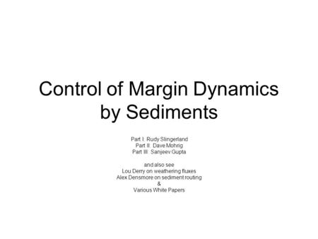 Control of Margin Dynamics by Sediments Part I: Rudy Slingerland Part II: Dave Mohrig Part III: Sanjeev Gupta and also see Lou Derry on weathering fluxes.