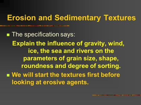 Erosion and Sedimentary Textures The specification says: Explain the influence of gravity, wind, ice, the sea and rivers on the parameters of grain size,