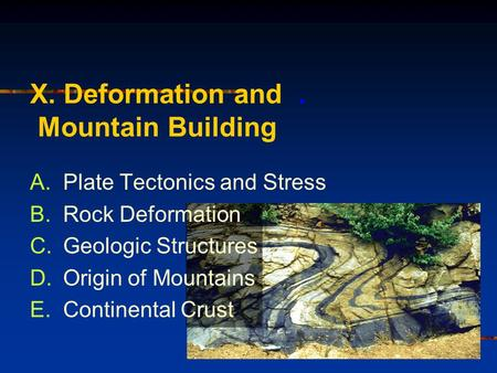 X. Deformation and. Mountain Building A.Plate Tectonics and Stress B.Rock Deformation C.Geologic Structures D.Origin of Mountains E.Continental Crust.