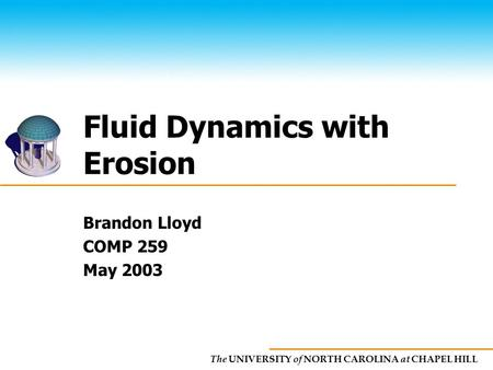 The UNIVERSITY of NORTH CAROLINA at CHAPEL HILL Fluid Dynamics with Erosion Brandon Lloyd COMP 259 May 2003.