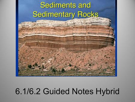 6.1/6.2 Guided Notes Hybrid. Weathering, Erosion and Deposition Produces Sediments: small pieces of rock that are moved and deposited by water, wind and.
