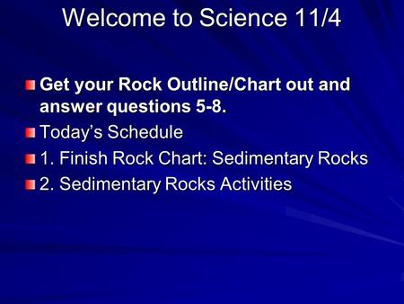Welcome to Science 11/4 Get your Rock Outline/Chart out and answer questions 5-8. Today's Schedule 1. Finish Rock Chart: Sedimentary Rocks 2. Sedimentary.