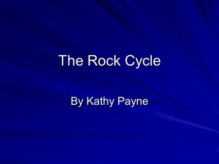 The Rock Cycle By Kathy Payne. Objectives Construct a model of the rock cycle Diagram the model of a rock cycle Draw conclusions.