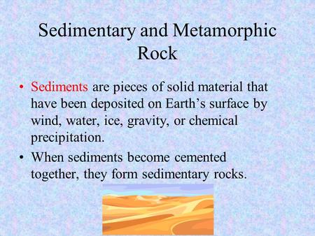 Sedimentary and Metamorphic Rock Sediments are pieces of solid material that have been deposited on Earth's surface by wind, water, ice, gravity, or chemical.