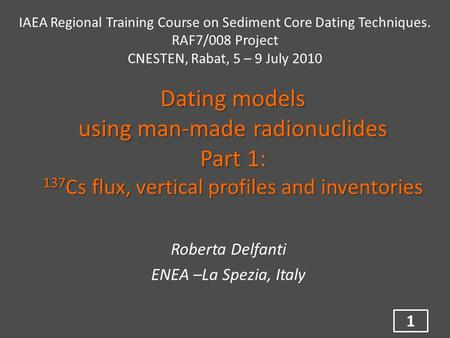 Dating models using man-made radionuclides Part 1: 137 Cs flux, vertical profiles and inventories Roberta Delfanti ENEA –La Spezia, Italy 1 IAEA Regional.