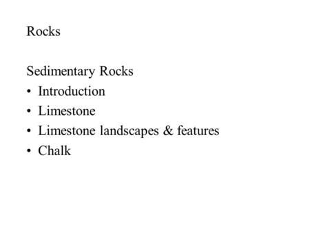 Rocks Sedimentary Rocks Introduction Limestone Limestone landscapes & features Chalk.