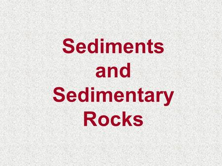Sediments and Sedimentary Rocks. Sedimentary Rocks Igneous Rocks Metamorphic Rocks Magma Sediment Pressure And Cementation Weathering/Erosion Heat and.