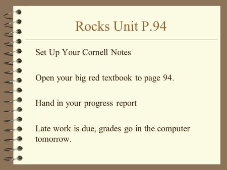 Rocks Unit P.94 Set Up Your Cornell Notes Open your big red textbook to page 94. Hand in your progress report Late work is due, grades go in the computer.
