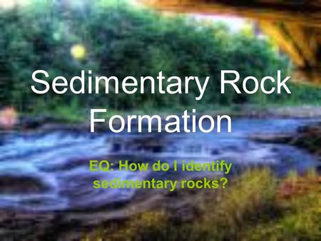 Sedimentary Rock Formation EQ: How do I identify sedimentary rocks?