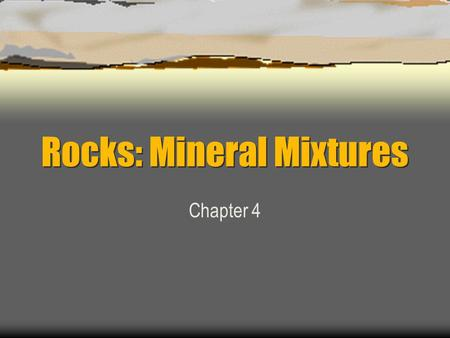 Rocks: Mineral Mixtures Chapter 4. Rock Definition  Solid mixture of one or more minerals.