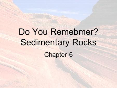 Do You Remebmer? Sedimentary Rocks Chapter 6. What Are Sediments? ______________________ In order of decreasing size.