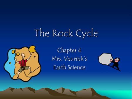The Rock Cycle Chapter 4 Mrs. Veurink's Earth Science.