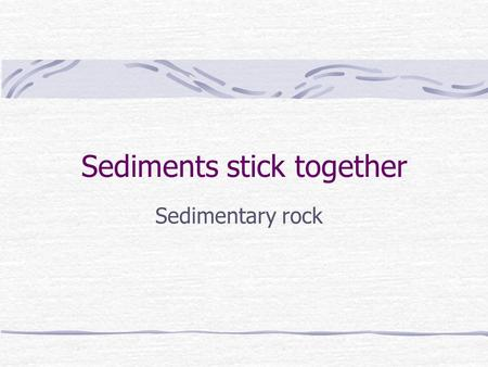 Sediments stick together Sedimentary rock. What is it? Sedimentary rock is accumulated sediment that has been compacted, or pushed together, or cemented.