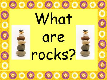 What are rocks?.