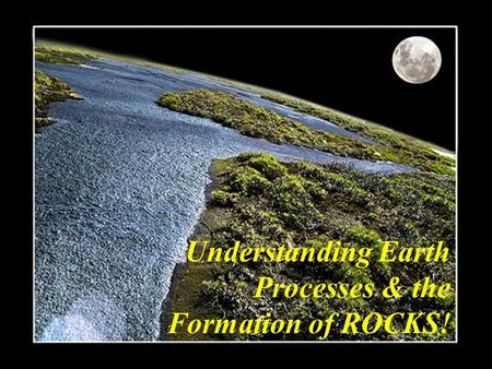Understanding Earth Processes & the Formation of ROCKS!