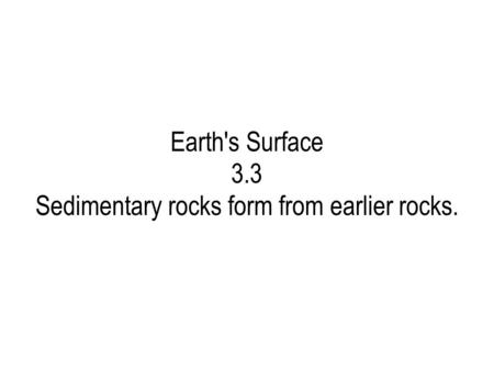 Earth's Surface 3.3 Sedimentary rocks form from earlier rocks.