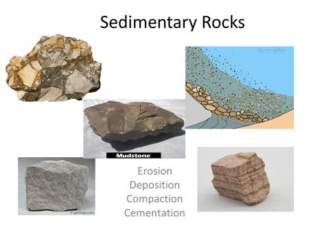 Sedimentary Rocks Erosion Deposition Compaction Cementation.