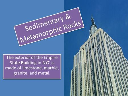 The exterior of the Empire State Building in NYC is made of limestone, marble, granite, and metal. Sedimentary & Metamorphic Rocks.