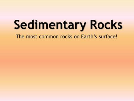 Sedimentary Rocks The most common rocks on Earth's surface!