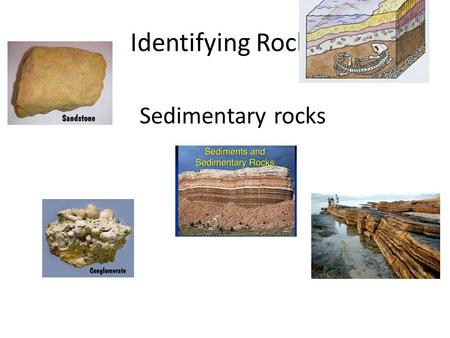 Identifying Rocks Sedimentary rocks. Rocks are partly identified by origin: Igneous Sedimentary Metamorphic.