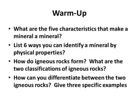 Warm-Up What are the five characteristics that make a mineral a mineral? List 6 ways you can identify a mineral by physical properties? How do igneous.