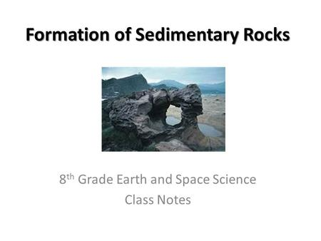 Formation of Sedimentary Rocks 8 th Grade Earth and Space Science Class Notes.