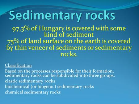 97,3% of Hungary is covered with some kind of sediment 75% of land surface on the earth is covered by thin veneer of sediments or sedimentary rocks. Classification.