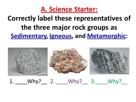 A. Science Starter: Correctly label these representatives of the three major rock groups as Sedimentary, Igneous, and Metamorphic: 1. ____Why?__2. ____Why?__.