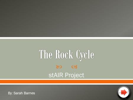 The Rock Cycle stAIR Project By: Sarah Barnes.