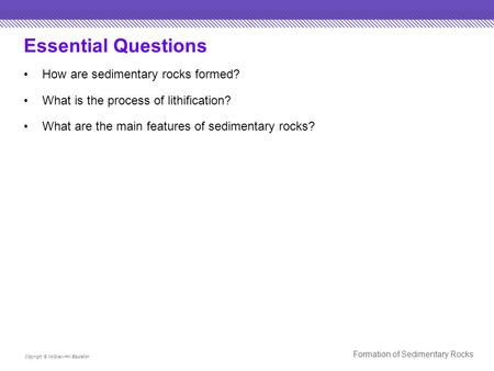 Essential Questions How are sedimentary rocks formed? What is the process of lithification? What are the main features of sedimentary rocks? Copyright.