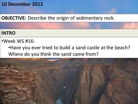 10 December 2012 OBJECTIVE: Describe the origin of sedimentary rock. INTRO Week WS #16: Have you ever tried to build a sand castle at the beach? Where.